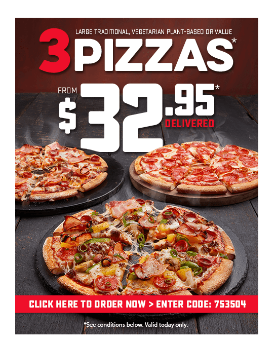 3 Pizzas. Choose from Value, Vegetarian Plant-Based or Traditional Pizzas. From $32.95* Delivered. Voucher code: 753504. Available today only. *Conditions apply. Selected stores only. Online only. Extra for additional toppings. $2.95 extra for Premium & Vegan pizzas.